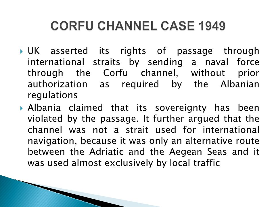  UK asserted its rights of passage through international straits by sending a naval force through the Corfu channel, without prior authorization as required by the Albanian regulations  Albania claimed that its sovereignty has been violated by the passage.