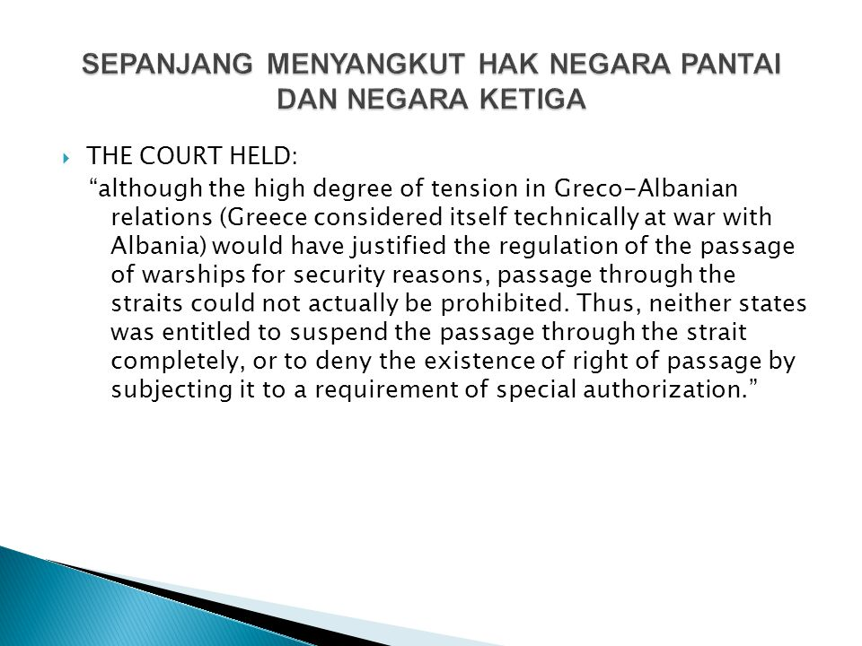  THE COURT HELD: although the high degree of tension in Greco-Albanian relations (Greece considered itself technically at war with Albania) would have justified the regulation of the passage of warships for security reasons, passage through the straits could not actually be prohibited.
