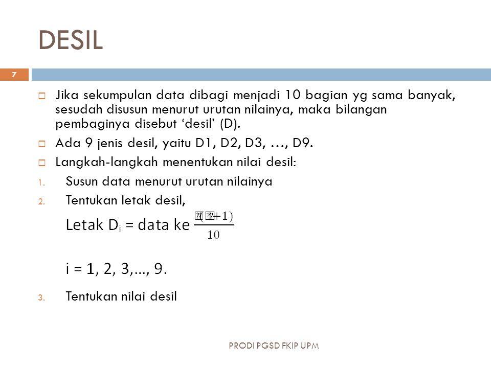 DESIL  Jika sekumpulan data dibagi menjadi 10 bagian yg sama banyak, sesudah disusun menurut urutan nilainya, maka bilangan pembaginya disebut 'desil' (D).
