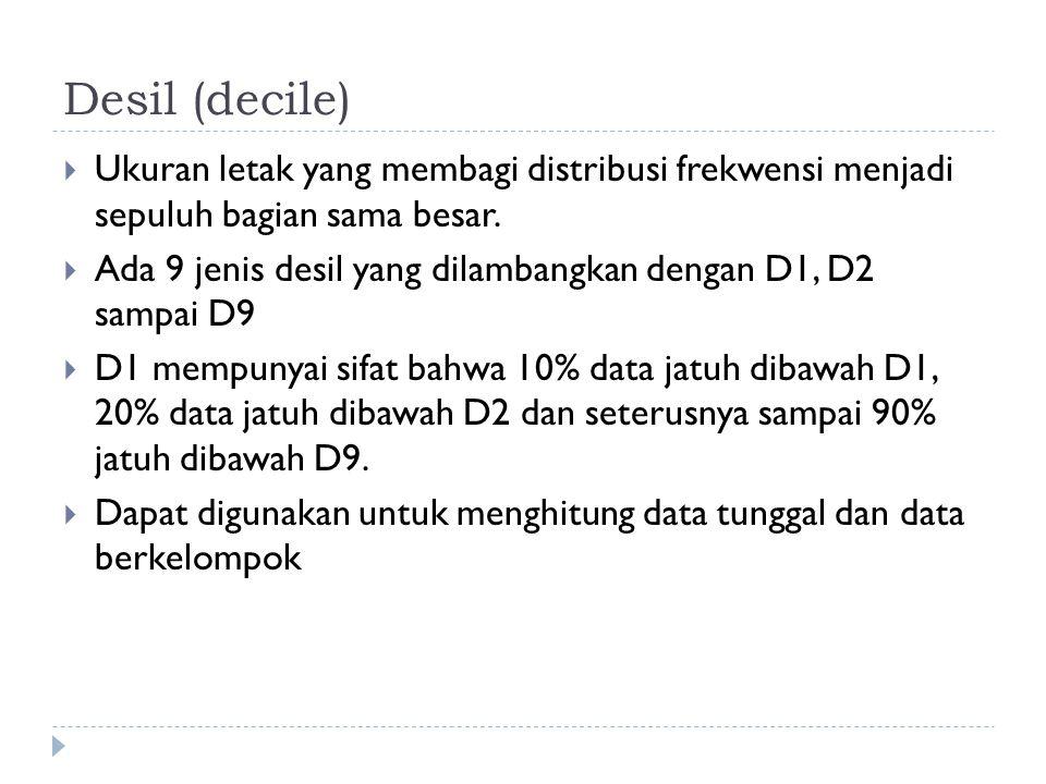Desil (decile)  Ukuran letak yang membagi distribusi frekwensi menjadi sepuluh bagian sama besar.  Ada 9 jenis desil yang dilambangkan dengan D1, D2