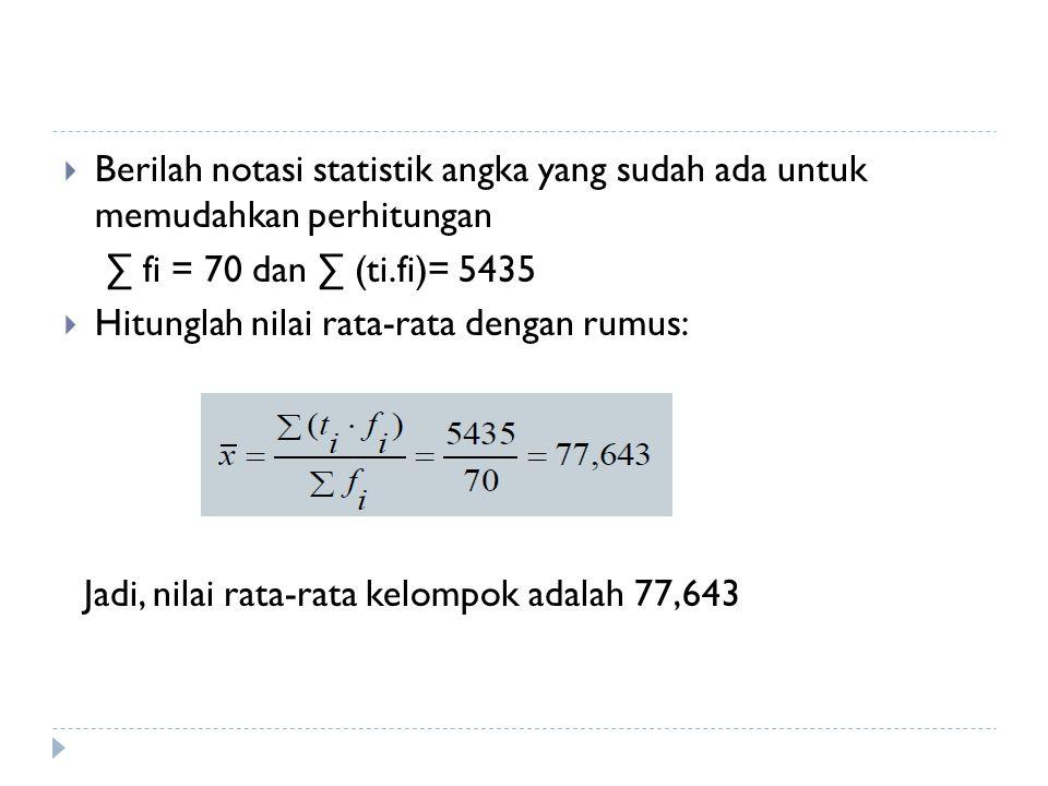 Berilah notasi statistik angka yang sudah ada untuk memudahkan perhitungan ∑ fi = 70 dan ∑ (ti.fi)= 5435  Hitunglah nilai rata-rata dengan rumus: J