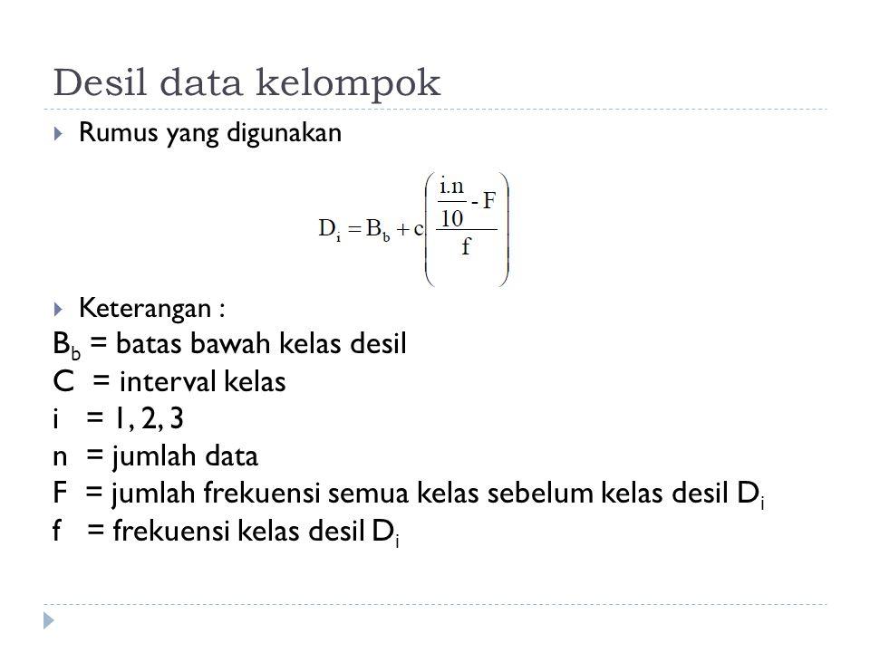 Desil data kelompok  Rumus yang digunakan  Keterangan : B b = batas bawah kelas desil C = interval kelas i = 1, 2, 3 n = jumlah data F = jumlah frek