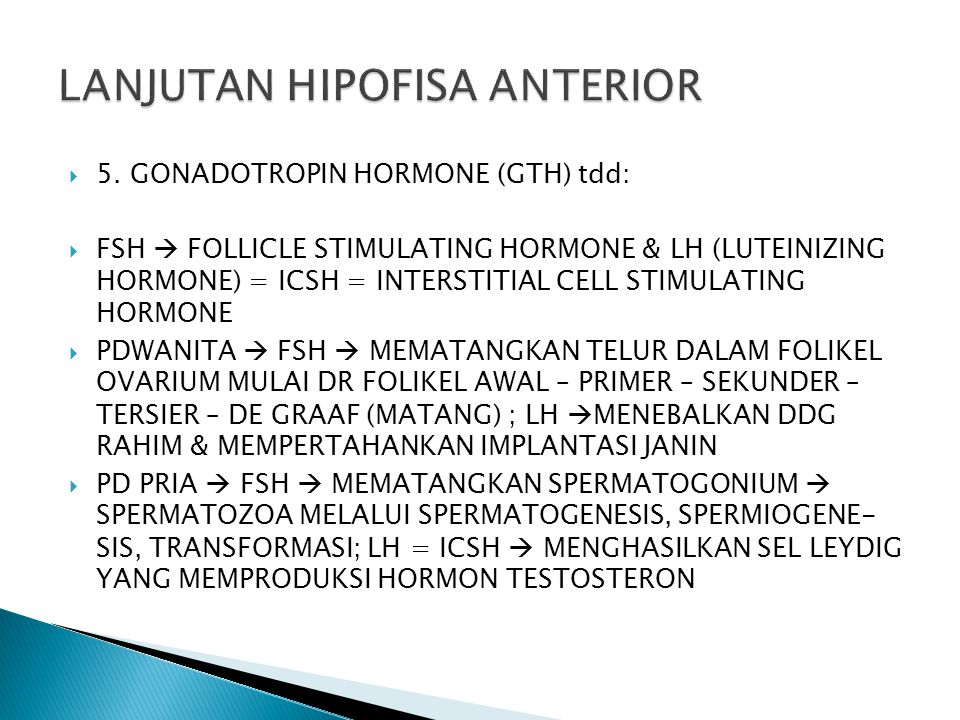  5. GONADOTROPIN HORMONE (GTH) tdd:  FSH  FOLLICLE STIMULATING HORMONE & LH (LUTEINIZING HORMONE) = ICSH = INTERSTITIAL CELL STIMULATING HORMONE 