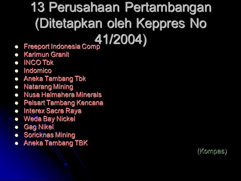 13 Perusahaan Pertambangan (Ditetapkan oleh Keppres No 41/2004) Freeport Indonesia Comp Freeport Indonesia Comp Karimun Granit Karimun Granit INCO Tbk