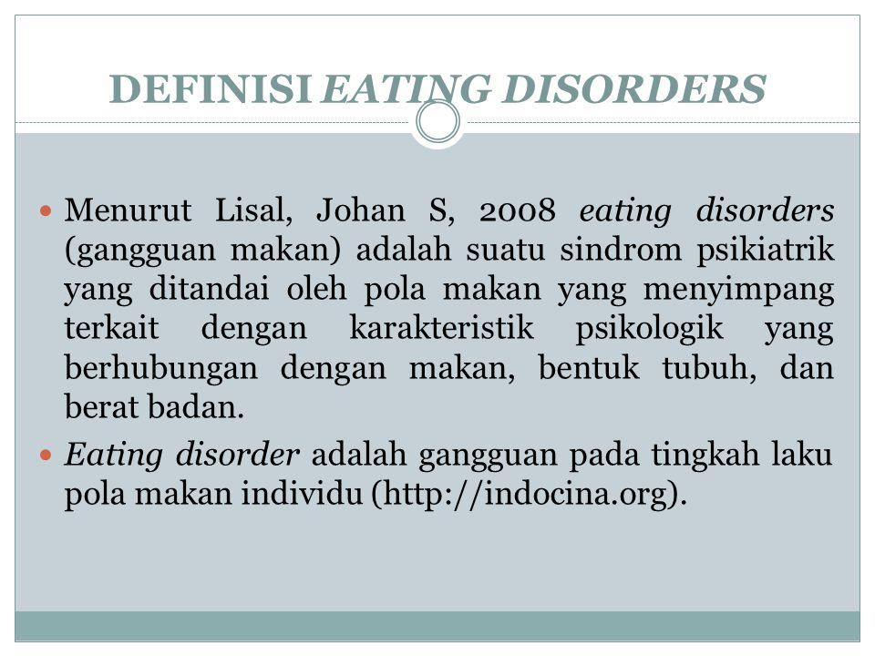 DEFINISI EATING DISORDERS Menurut Lisal, Johan S, 2008 eating disorders (gangguan makan) adalah suatu sindrom psikiatrik yang ditandai oleh pola makan