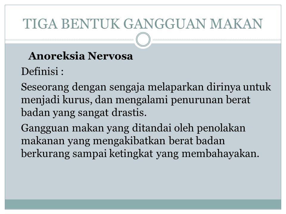 TIGA BENTUK GANGGUAN MAKAN Anoreksia Nervosa Definisi : Seseorang dengan sengaja melaparkan dirinya untuk menjadi kurus, dan mengalami penurunan berat