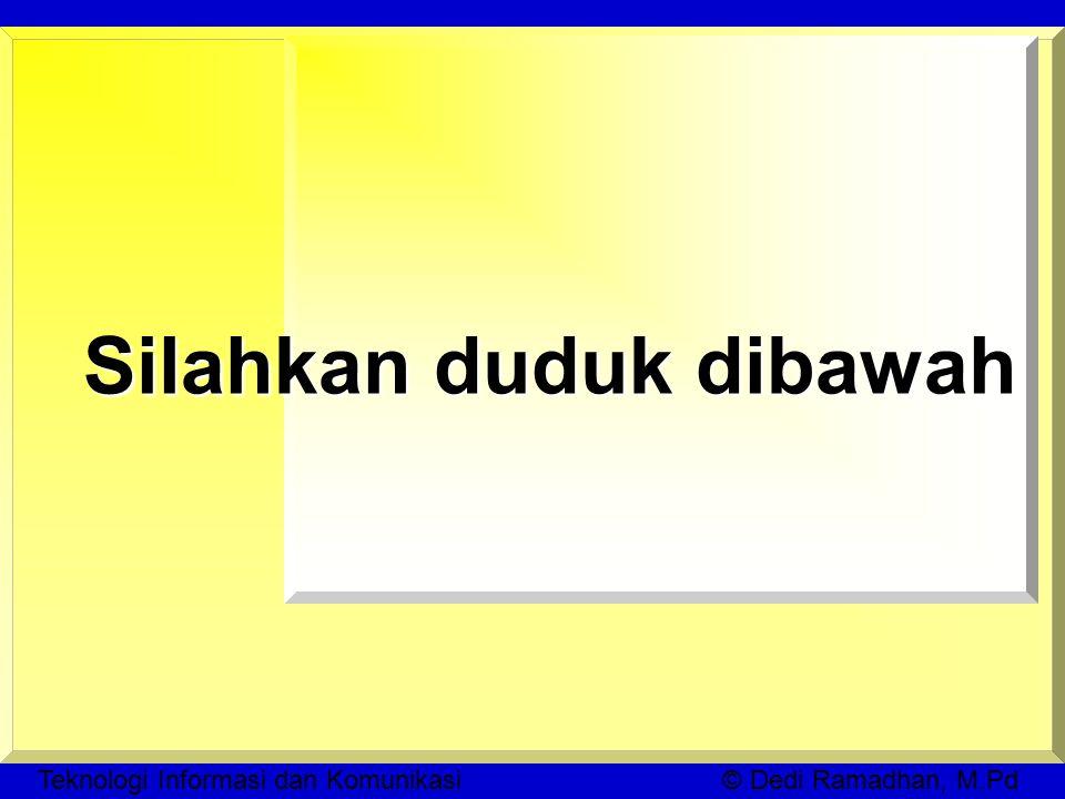 Teknologi Informasi dan Komunikasi © Dedi Ramadhan, M.Pd Silahkan duduk dibawah