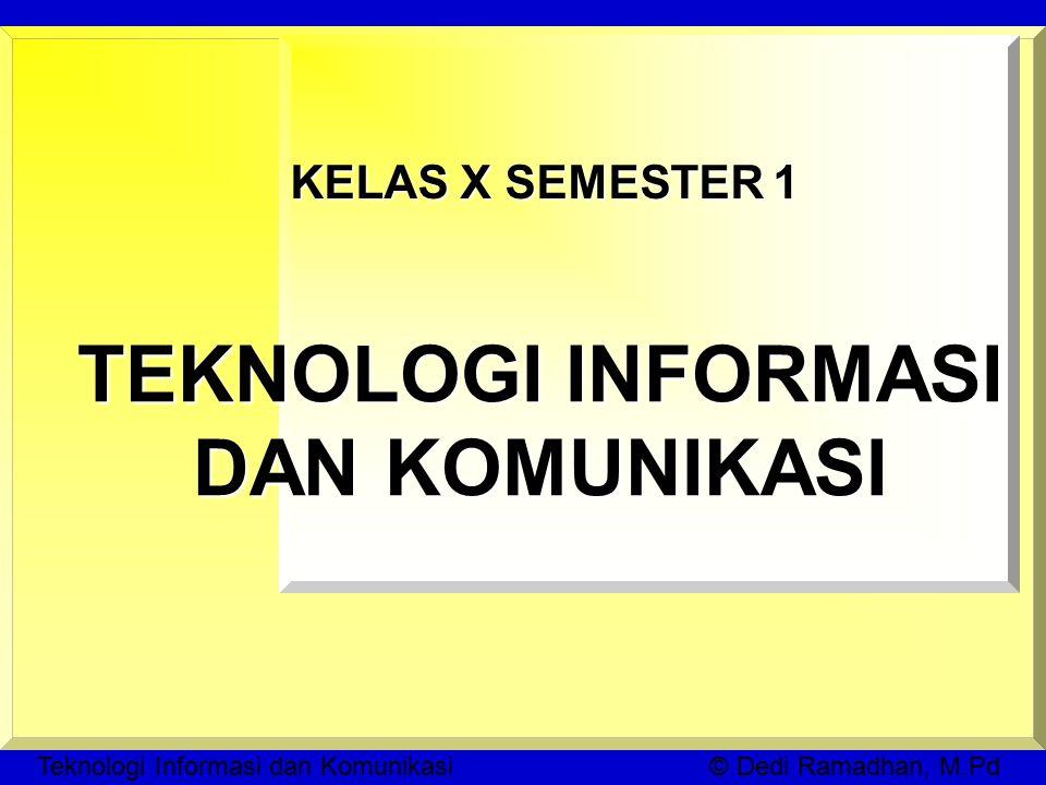 Teknologi Informasi dan Komunikasi © Dedi Ramadhan, M.Pd KELAS X SEMESTER 1 TEKNOLOGI INFORMASI DAN KOMUNIKASI