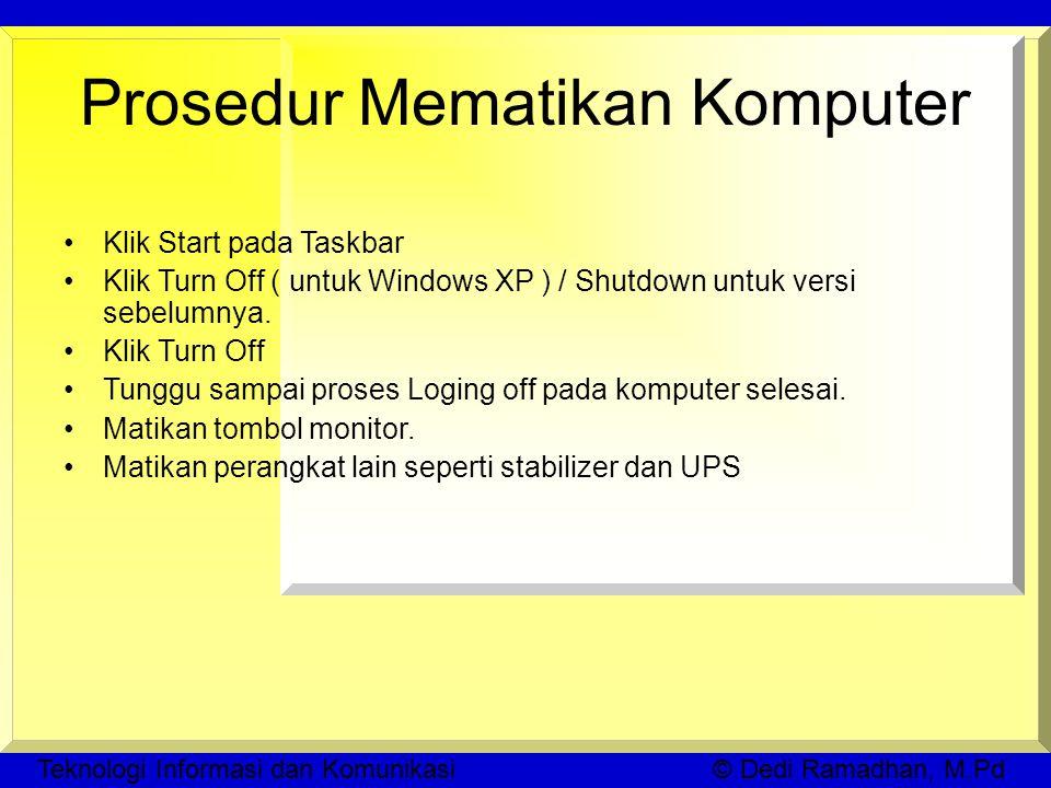 Prosedur Mematikan Komputer Klik Start pada Taskbar Klik Turn Off ( untuk Windows XP ) / Shutdown untuk versi sebelumnya.
