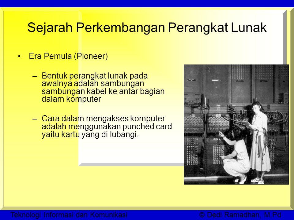 Teknologi Informasi dan Komunikasi © Dedi Ramadhan, M.Pd Sejarah Perkembangan Perangkat Lunak Era Pemula (Pioneer) –Bentuk perangkat lunak pada awalnya adalah sambungan- sambungan kabel ke antar bagian dalam komputer –Cara dalam mengakses komputer adalah menggunakan punched card yaitu kartu yang di lubangi.