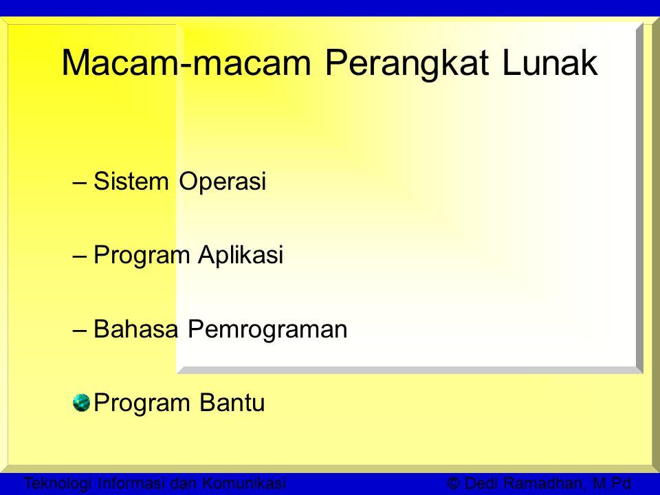 Teknologi Informasi dan Komunikasi © Dedi Ramadhan, M.Pd Macam-macam Perangkat Lunak –Sistem Operasi –Program Aplikasi –Bahasa Pemrograman Program Bantu