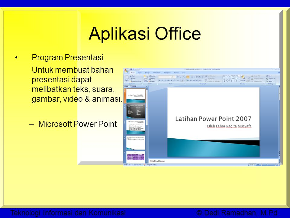 Teknologi Informasi dan Komunikasi © Dedi Ramadhan, M.Pd Aplikasi Office Program Presentasi Untuk membuat bahan presentasi dapat melibatkan teks, suara, gambar, video & animasi.