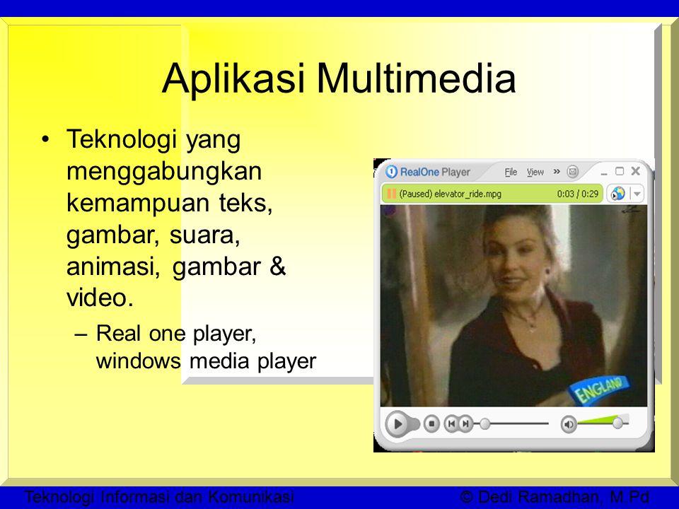 Teknologi Informasi dan Komunikasi © Dedi Ramadhan, M.Pd Aplikasi Multimedia Teknologi yang menggabungkan kemampuan teks, gambar, suara, animasi, gambar & video.