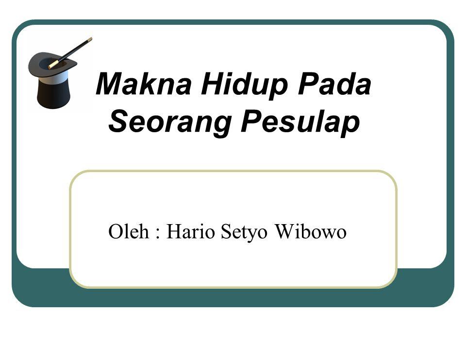 Makna Hidup Pada Seorang Pesulap Oleh : Hario Setyo Wibowo