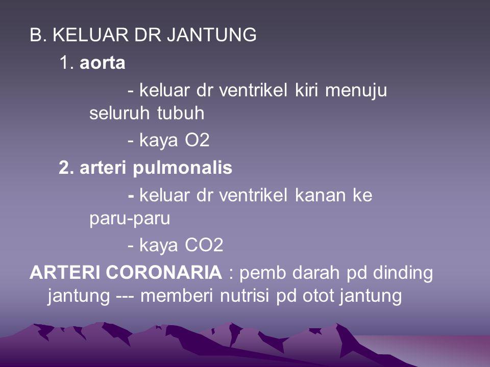 B.KELUAR DR JANTUNG 1. aorta - keluar dr ventrikel kiri menuju seluruh tubuh - kaya O2 2.