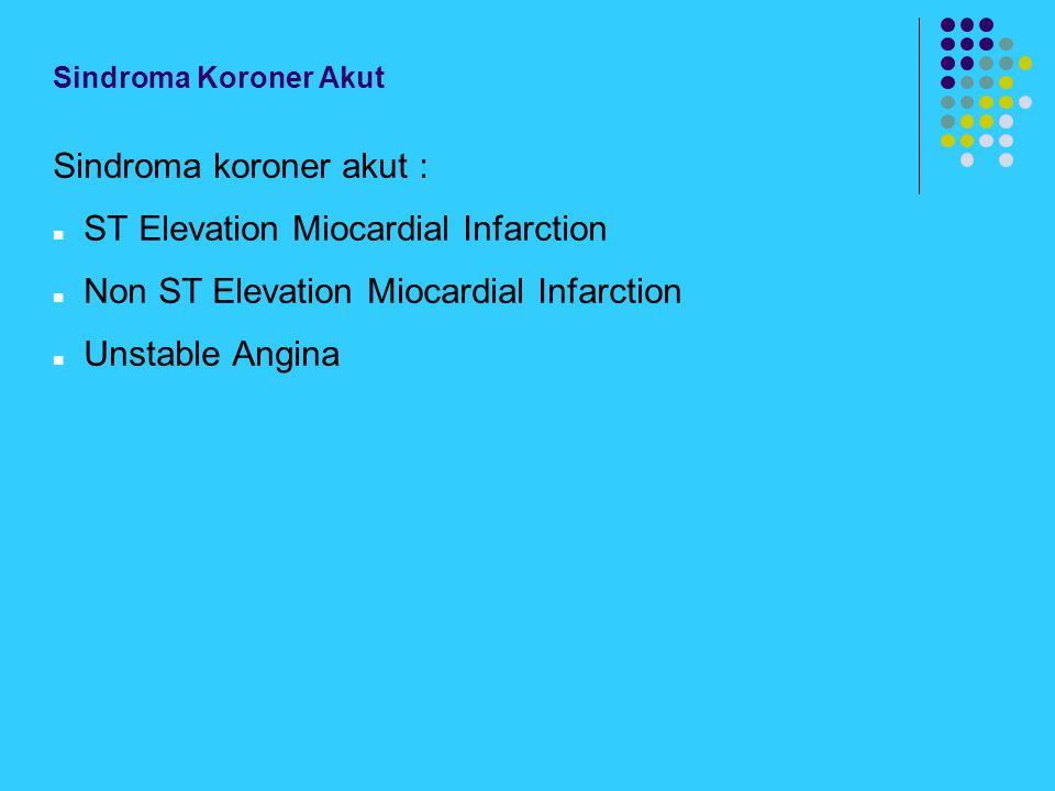 Sindroma Koroner Akut Sindroma koroner akut : ST Elevation Miocardial Infarction Non ST Elevation Miocardial Infarction Unstable Angina