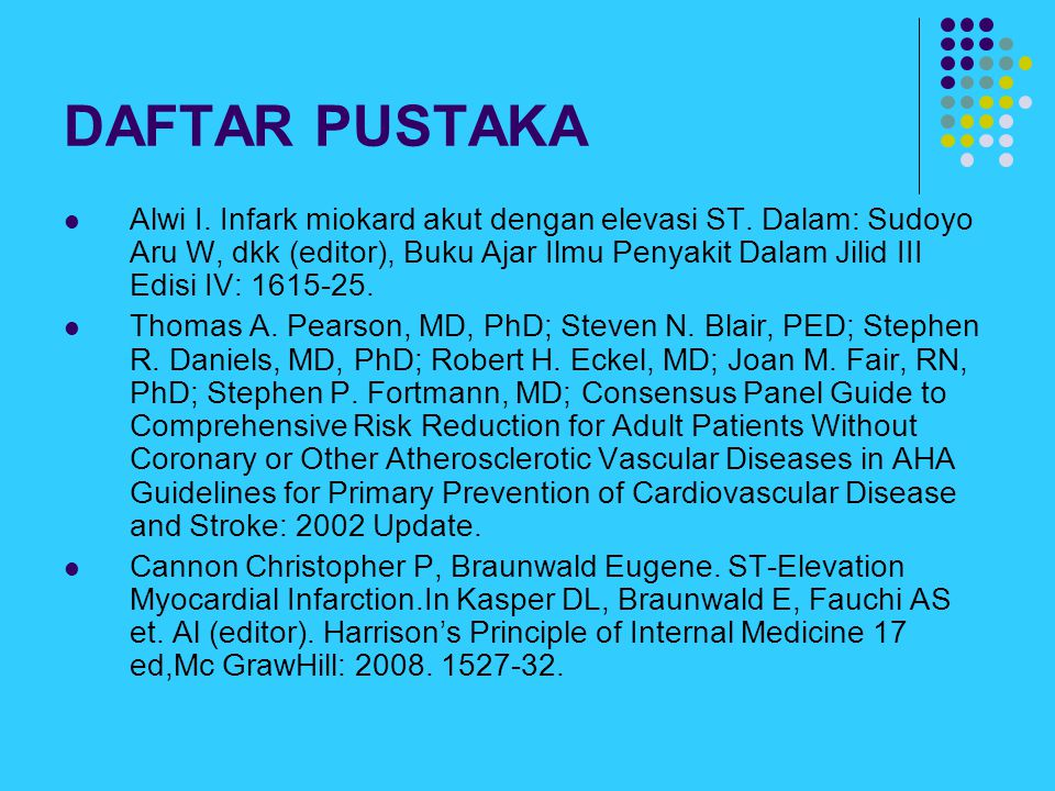 DAFTAR PUSTAKA Alwi I. Infark miokard akut dengan elevasi ST. Dalam: Sudoyo Aru W, dkk (editor), Buku Ajar Ilmu Penyakit Dalam Jilid III Edisi IV: 161