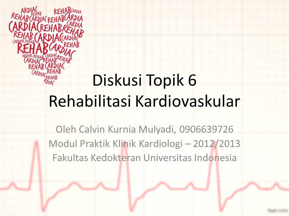 Diskusi Topik 6 Rehabilitasi Kardiovaskular Oleh Calvin Kurnia Mulyadi, 0906639726 Modul Praktik Klinik Kardiologi – 2012/2013 Fakultas Kedokteran Uni