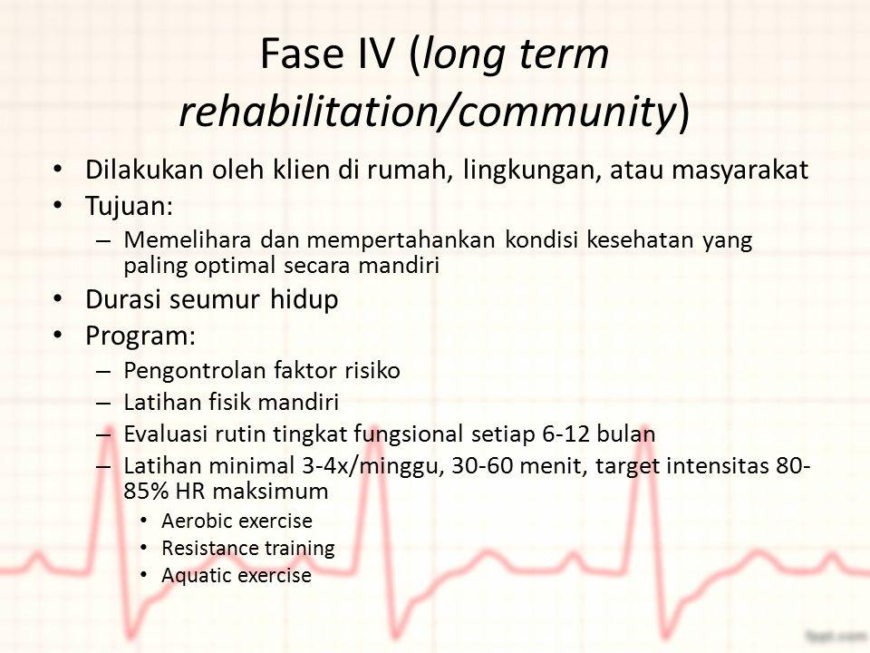 Fase IV (long term rehabilitation/community) Dilakukan oleh klien di rumah, lingkungan, atau masyarakat Tujuan: – Memelihara dan mempertahankan kondis