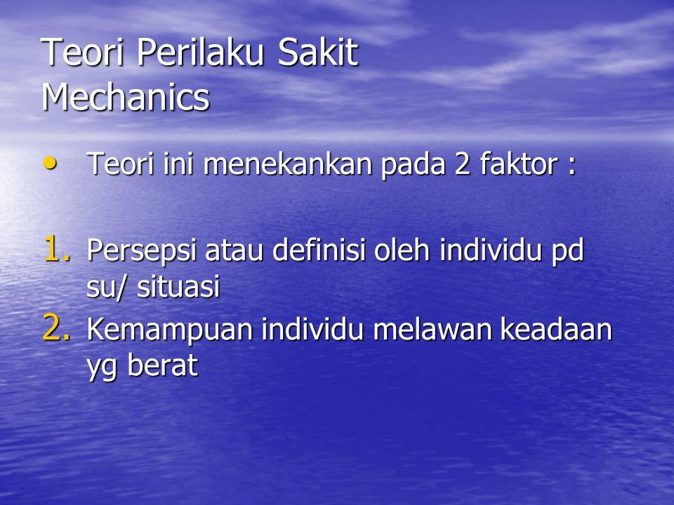 Teori Perilaku Sakit Mechanics Teori ini menekankan pada 2 faktor : Teori ini menekankan pada 2 faktor : 1. Persepsi atau definisi oleh individu pd su