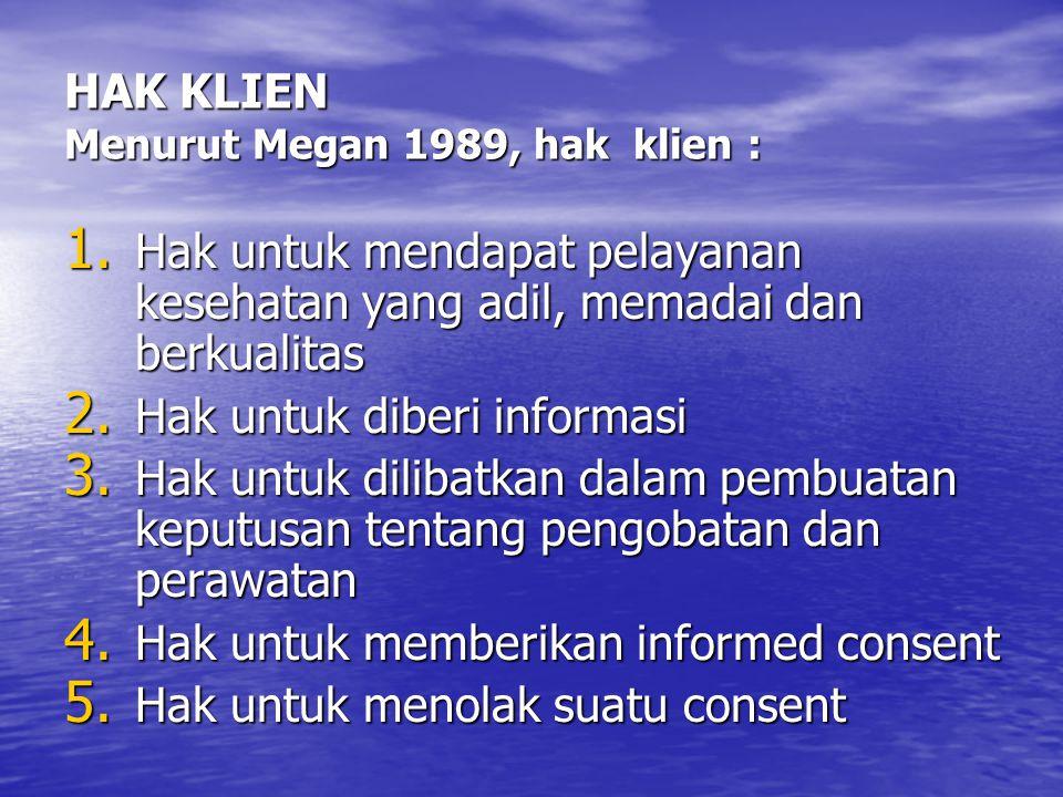 HAK KLIEN Menurut Megan 1989, hak klien : 1. Hak untuk mendapat pelayanan kesehatan yang adil, memadai dan berkualitas 2. Hak untuk diberi informasi 3