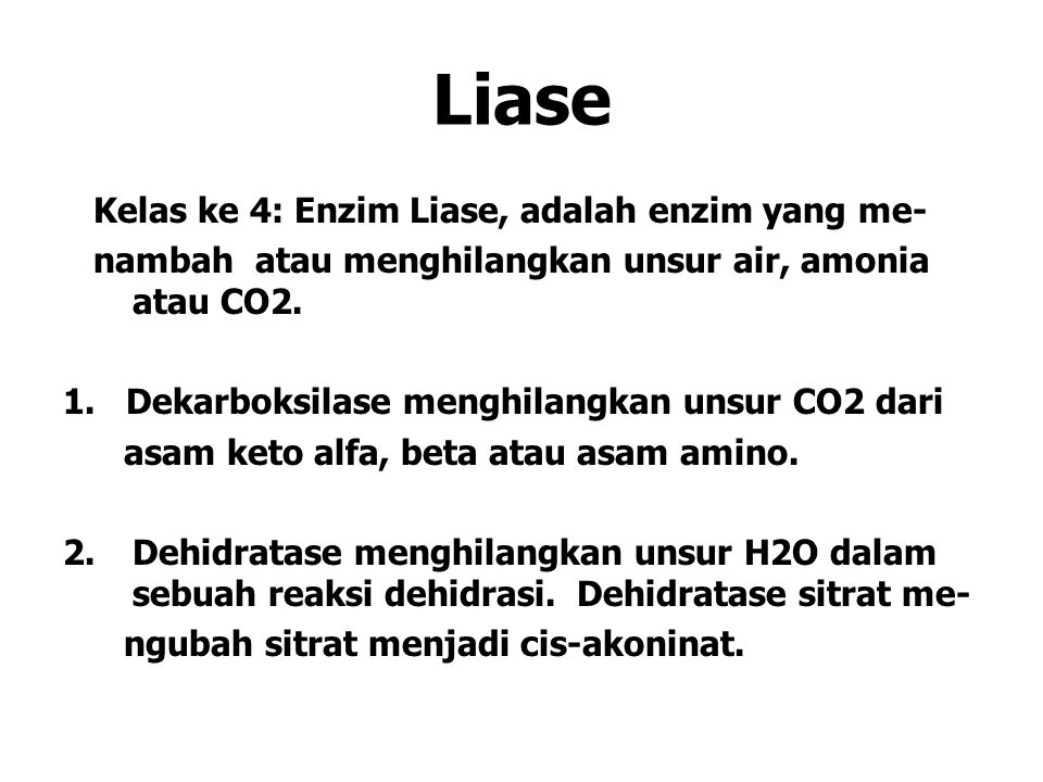 Liase Kelas ke 4: Enzim Liase, adalah enzim yang me- nambah atau menghilangkan unsur air, amonia atau CO2. 1. Dekarboksilase menghilangkan unsur CO2 d