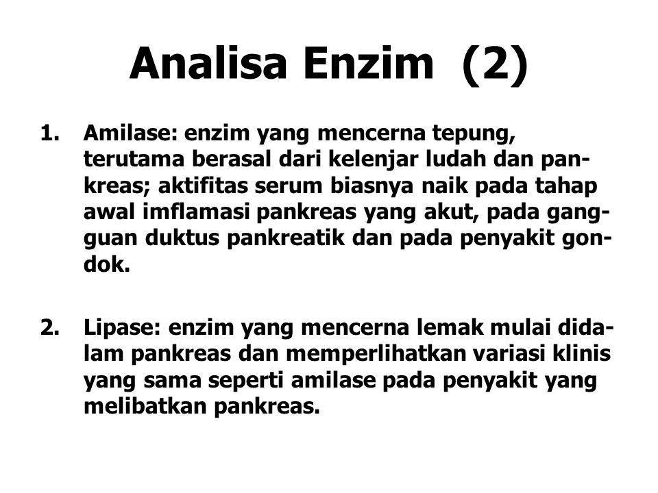 Analisa Enzim (2) 1.Amilase: enzim yang mencerna tepung, terutama berasal dari kelenjar ludah dan pan- kreas; aktifitas serum biasnya naik pada tahap awal imflamasi pankreas yang akut, pada gang- guan duktus pankreatik dan pada penyakit gon- dok.