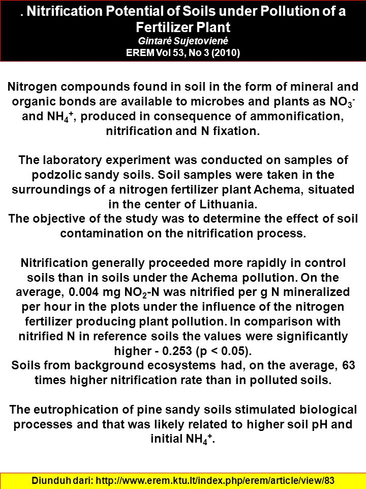 Nitrification Potential of Soils under Pollution of a Fertilizer Plant Gintarė Sujetovienė EREM Vol 53, No 3 (2010) Diunduh dari: http://www.erem.ktu.lt/index.php/erem/article/view/83 Nitrogen compounds found in soil in the form of mineral and organic bonds are available to microbes and plants as NO 3 - and NH 4 +, produced in consequence of ammonification, nitrification and N fixation.