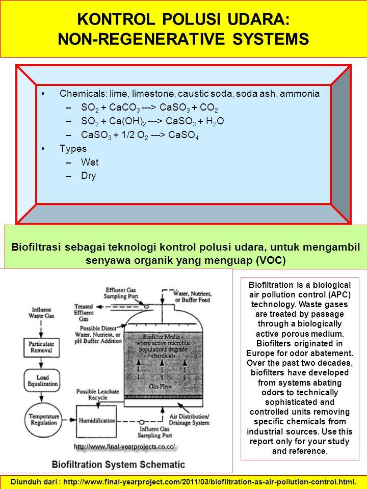 KONTROL POLUSI UDARA: NON-REGENERATIVE SYSTEMS Chemicals: lime, limestone, caustic soda, soda ash, ammonia –SO 2 + CaCO 3 ---> CaSO 3 + CO 2 –SO 2 + Ca(OH) 2 ---> CaSO 3 + H 2 O –CaSO 3 + 1/2 O 2 ---> CaSO 4 Types –Wet –Dry Diunduh dari : http://www.final-yearproject.com/2011/03/biofiltration-as-air-pollution-control.html.