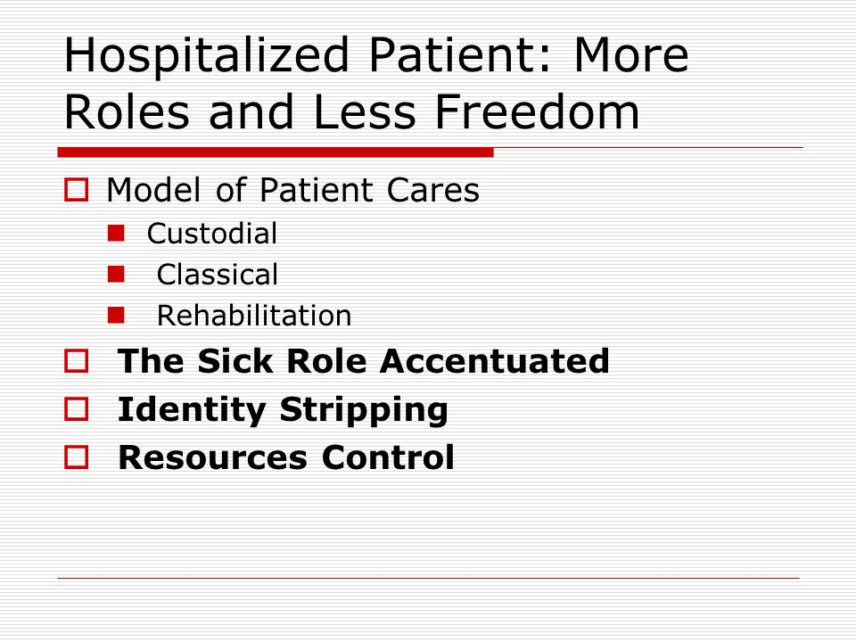 Hospitalized Patient: More Roles and Less Freedom  Model of Patient Cares Custodial Classical Rehabilitation  The Sick Role Accentuated  Identity S