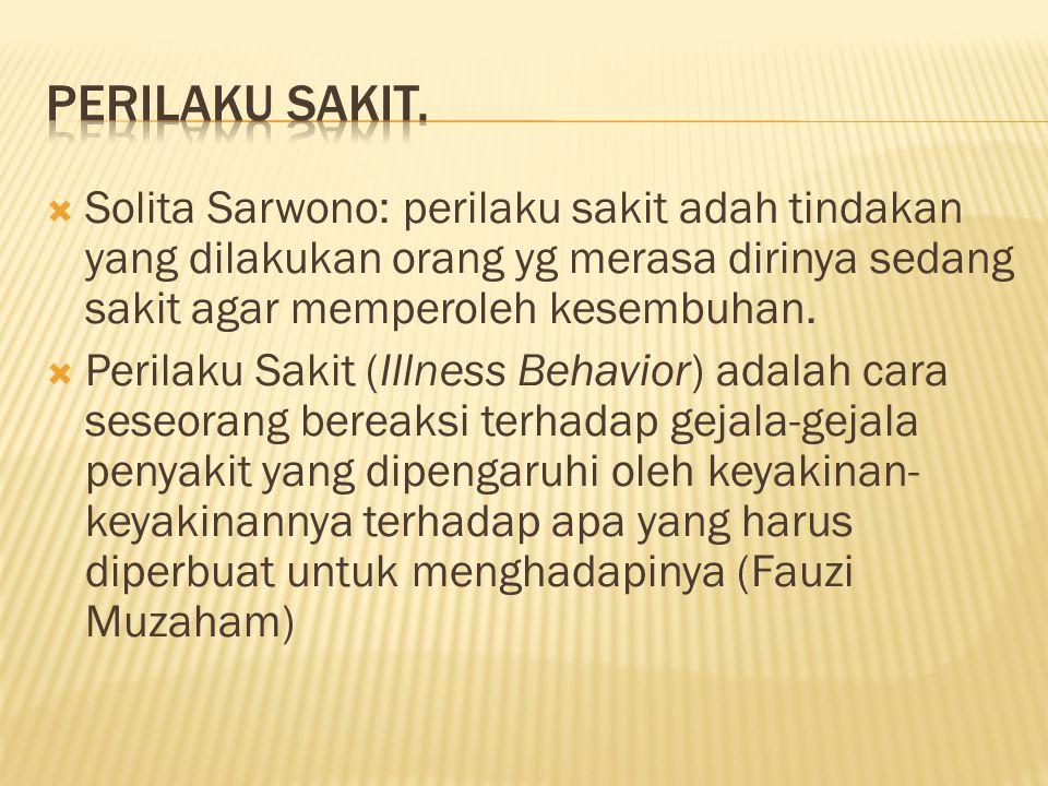  Solita Sarwono: perilaku sakit adah tindakan yang dilakukan orang yg merasa dirinya sedang sakit agar memperoleh kesembuhan.  Perilaku Sakit (Illne