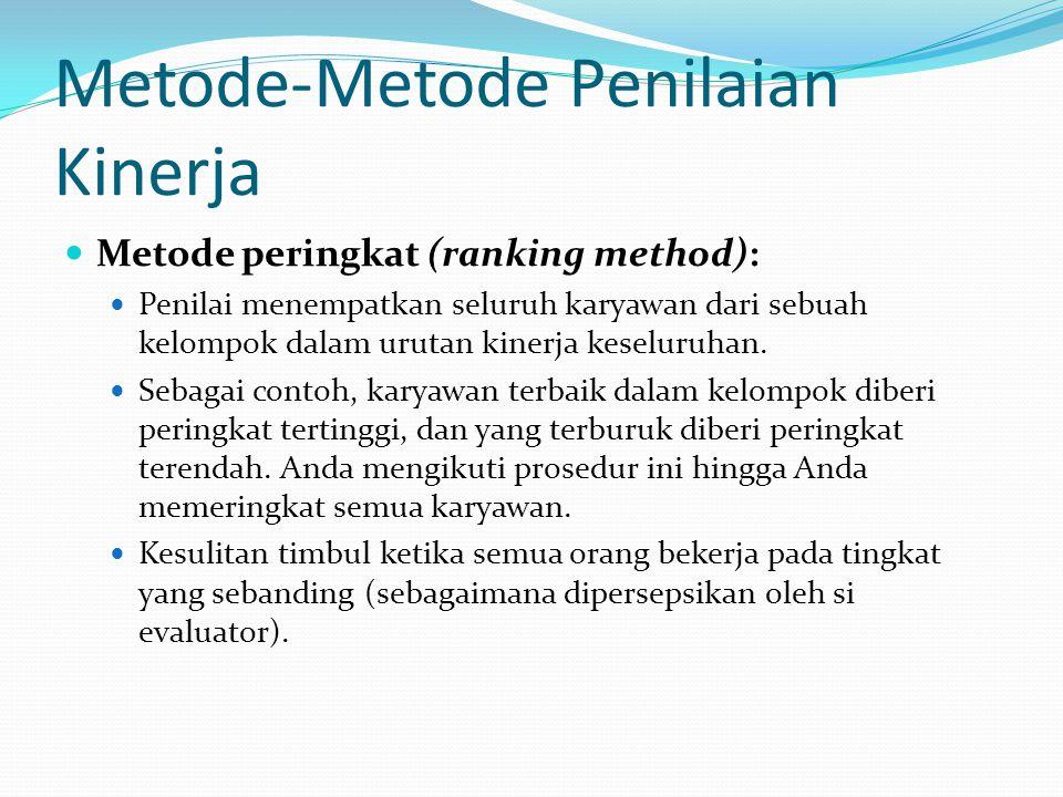 Metode-Metode Penilaian Kinerja Metode peringkat (ranking method): Penilai menempatkan seluruh karyawan dari sebuah kelompok dalam urutan kinerja kese