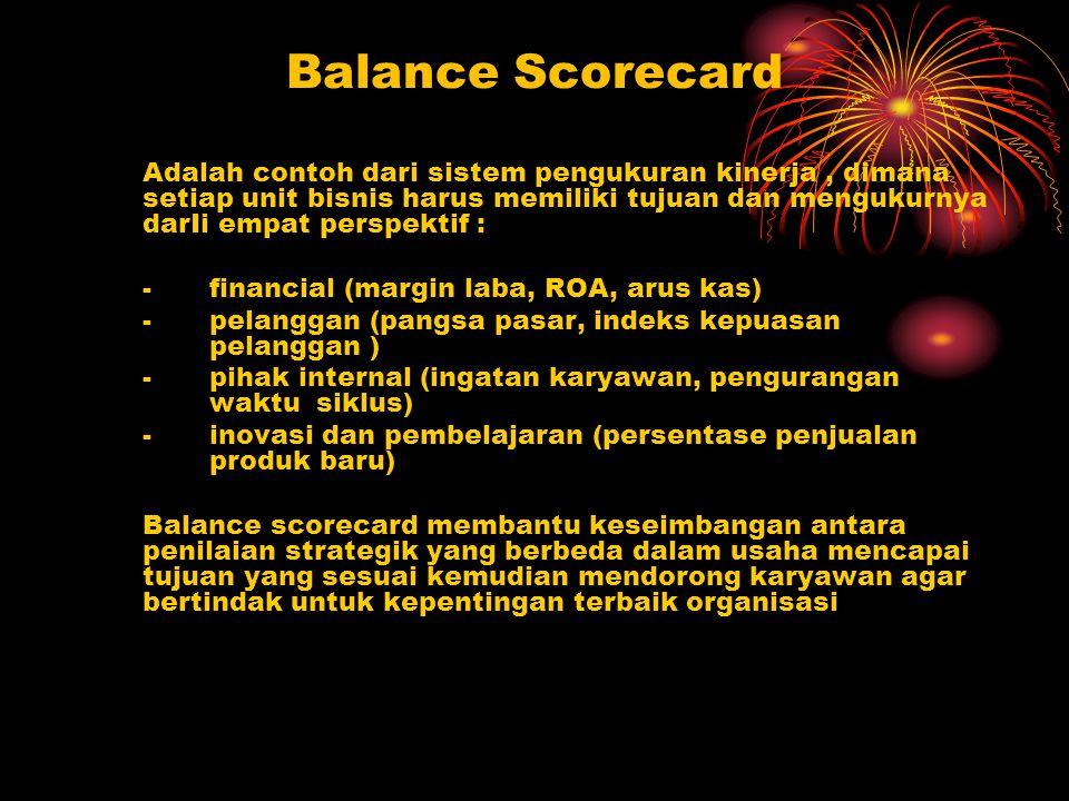 Balance Scorecard Adalah contoh dari sistem pengukuran kinerja, dimana setiap unit bisnis harus memiliki tujuan dan mengukurnya darIi empat perspektif : - financial (margin laba, ROA, arus kas) - pelanggan (pangsa pasar, indeks kepuasan pelanggan ) - pihak internal (ingatan karyawan, pengurangan waktu siklus) - inovasi dan pembelajaran (persentase penjualan produk baru) Balance scorecard membantu keseimbangan antara penilaian strategik yang berbeda dalam usaha mencapai tujuan yang sesuai kemudian mendorong karyawan agar bertindak untuk kepentingan terbaik organisasi