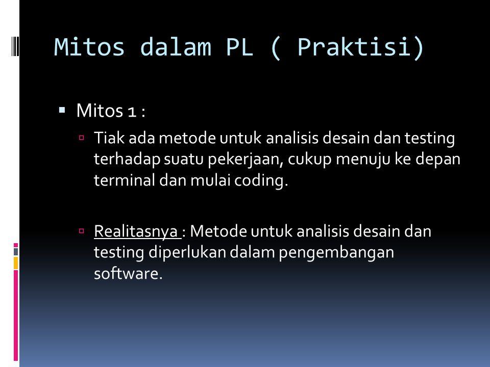 Mitos dalam PL ( Praktisi)  Mitos 1 :  Tiak ada metode untuk analisis desain dan testing terhadap suatu pekerjaan, cukup menuju ke depan terminal da