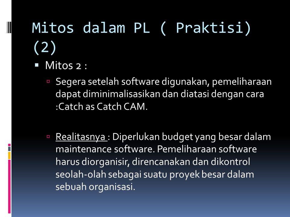 Mitos dalam PL ( Praktisi) (2)  Mitos 2 :  Segera setelah software digunakan, pemeliharaan dapat diminimalisasikan dan diatasi dengan cara :Catch as