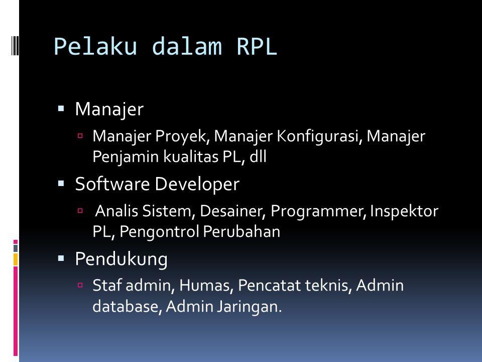 Pelaku dalam RPL  Manajer  Manajer Proyek, Manajer Konfigurasi, Manajer Penjamin kualitas PL, dll  Software Developer  Analis Sistem, Desainer, Pr