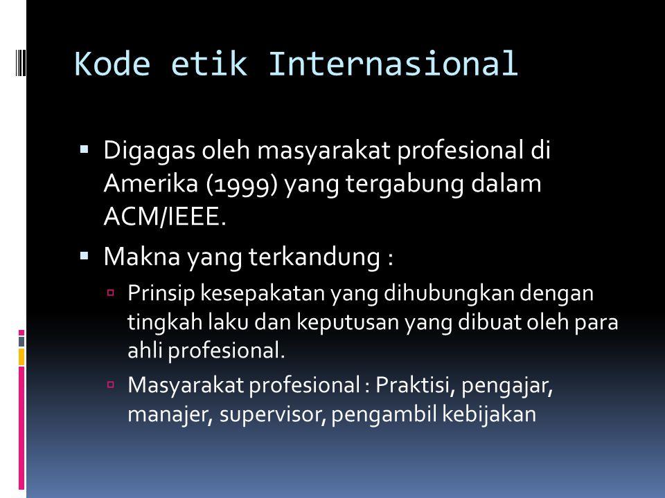 Kode etik Internasional  Digagas oleh masyarakat profesional di Amerika (1999) yang tergabung dalam ACM/IEEE.  Makna yang terkandung :  Prinsip kes