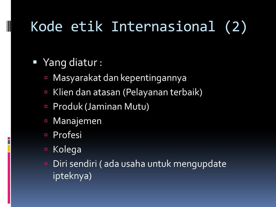 Kode etik Internasional (2)  Yang diatur :  Masyarakat dan kepentingannya  Klien dan atasan (Pelayanan terbaik)  Produk (Jaminan Mutu)  Manajemen