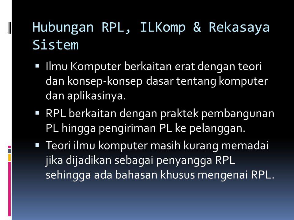 Hubungan RPL, ILKomp & Rekasaya Sistem  Ilmu Komputer berkaitan erat dengan teori dan konsep-konsep dasar tentang komputer dan aplikasinya.  RPL ber