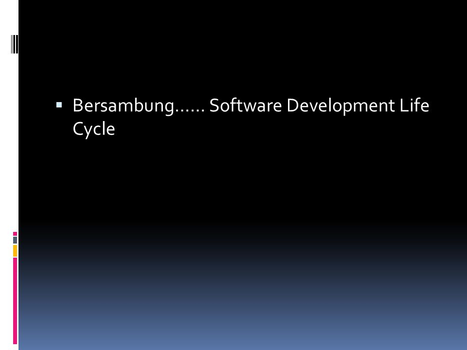  Bersambung…… Software Development Life Cycle