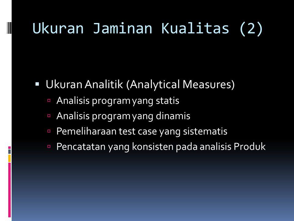 Ukuran Jaminan Kualitas (2)  Ukuran Analitik (Analytical Measures)  Analisis program yang statis  Analisis program yang dinamis  Pemeliharaan test