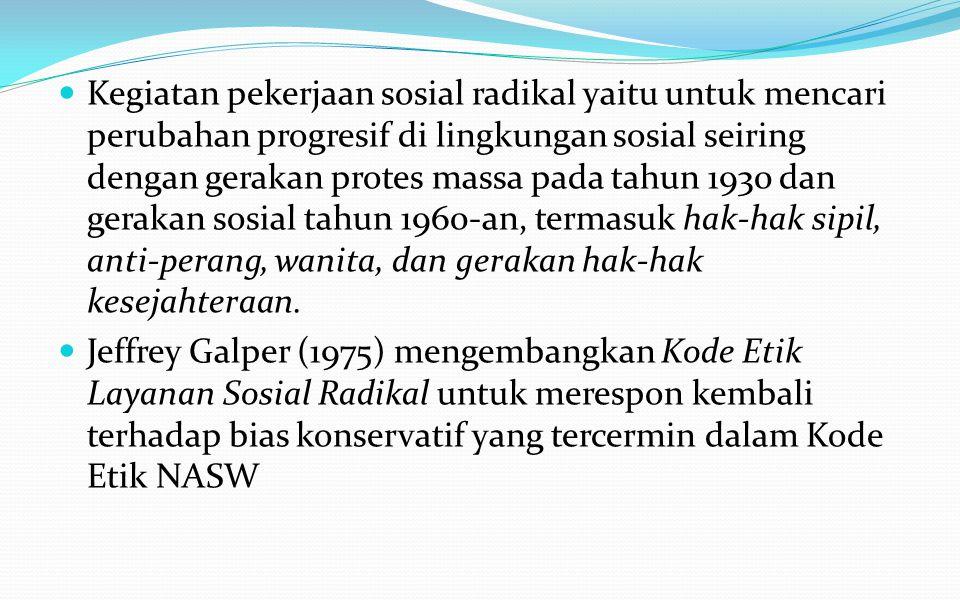 Kode Etik Radikal Adanya perdebatan mengenai pekerjaan sosial oleh aliran aktifis sosial dan komitmen keadilan sosial, membuat pekerjaan sosial menjadi suatu profesi yang radikal.