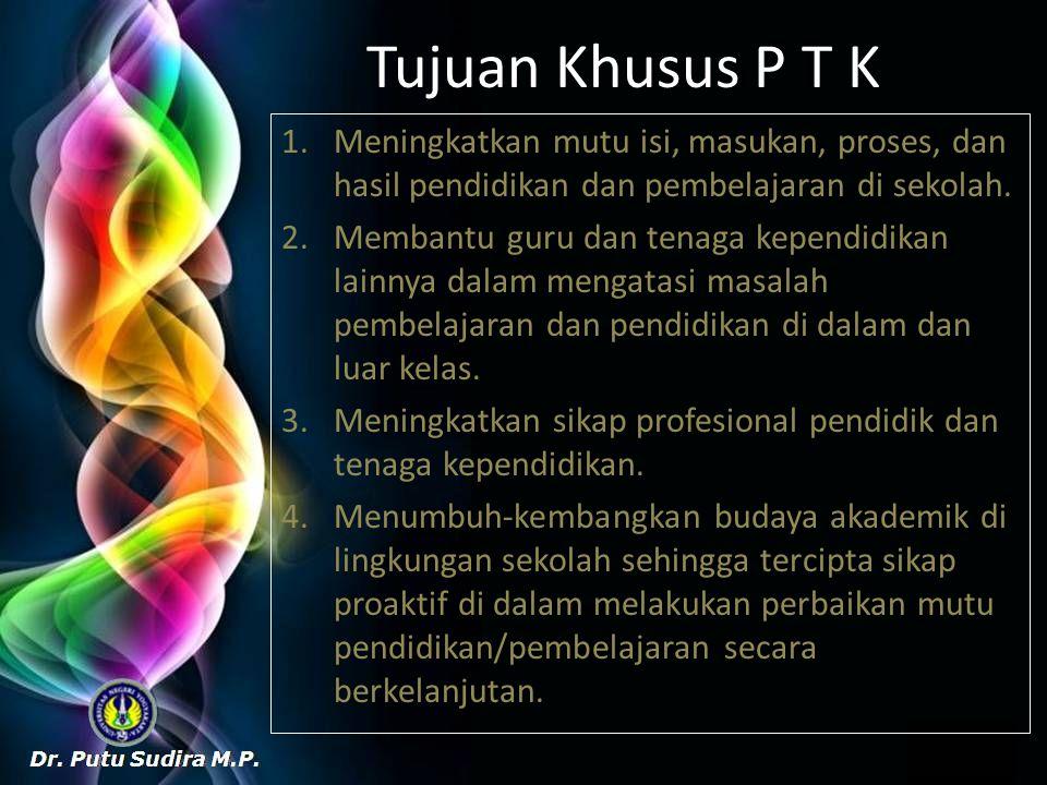 Tujuan Khusus P T K 1.Meningkatkan mutu isi, masukan, proses, dan hasil pendidikan dan pembelajaran di sekolah. 2.Membantu guru dan tenaga kependidika