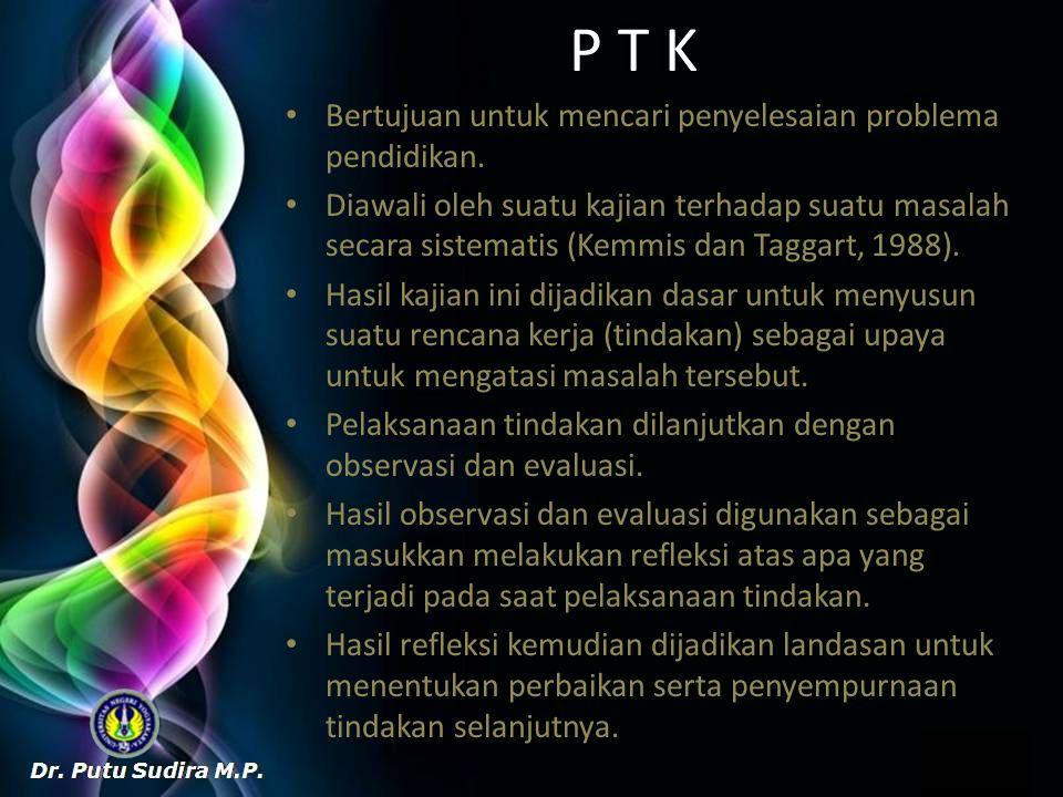 P T K Bertujuan untuk mencari penyelesaian problema pendidikan. Diawali oleh suatu kajian terhadap suatu masalah secara sistematis (Kemmis dan Taggart