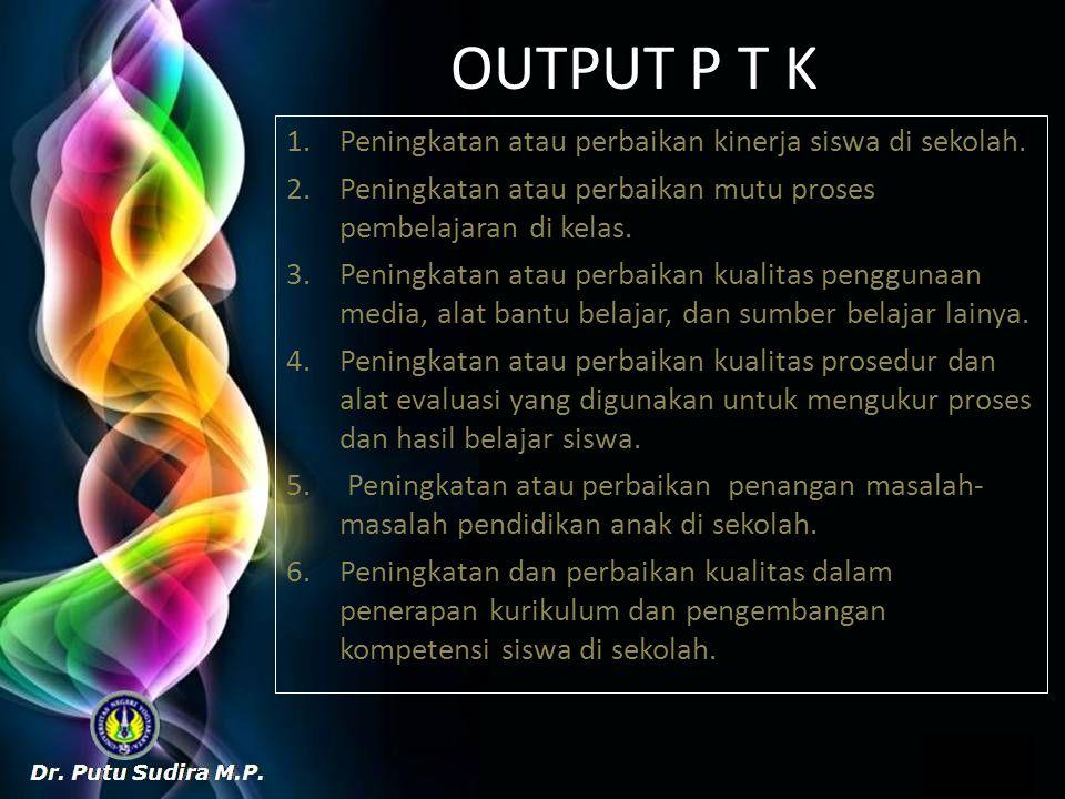 OUTPUT P T K 1.Peningkatan atau perbaikan kinerja siswa di sekolah. 2.Peningkatan atau perbaikan mutu proses pembelajaran di kelas. 3.Peningkatan atau