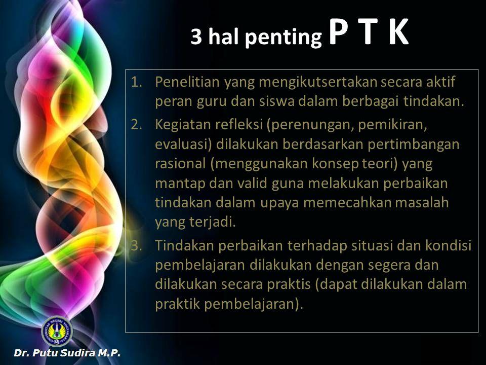 3 hal penting P T K 1.Penelitian yang mengikutsertakan secara aktif peran guru dan siswa dalam berbagai tindakan. 2.Kegiatan refleksi (perenungan, pem
