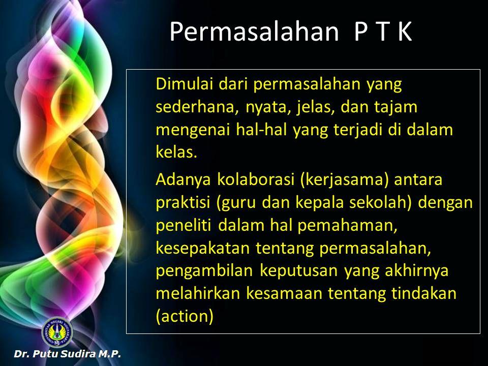 Permasalahan P T K Dimulai dari permasalahan yang sederhana, nyata, jelas, dan tajam mengenai hal-hal yang terjadi di dalam kelas. Adanya kolaborasi (
