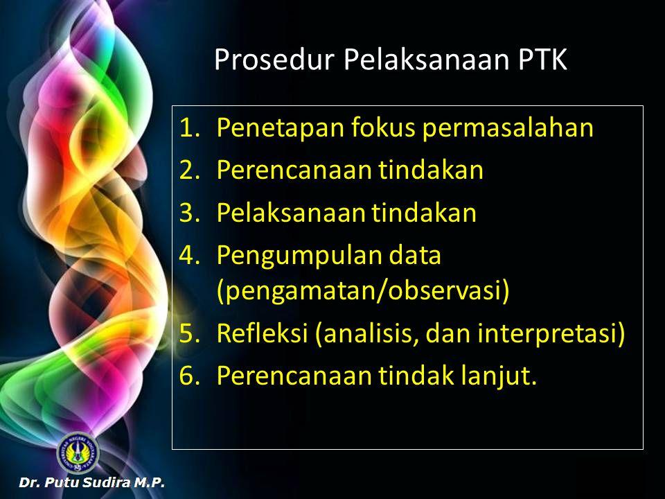 Prosedur Pelaksanaan PTK 1.Penetapan fokus permasalahan 2.Perencanaan tindakan 3.Pelaksanaan tindakan 4.Pengumpulan data (pengamatan/observasi) 5.Refleksi (analisis, dan interpretasi) 6.Perencanaan tindak lanjut.
