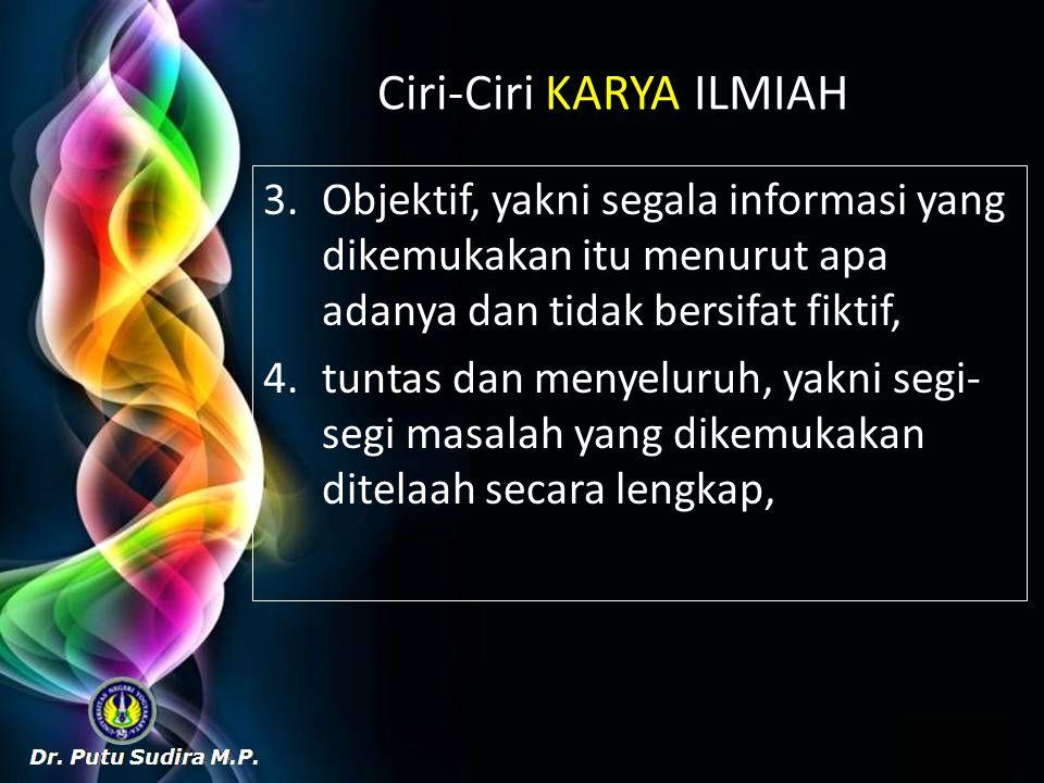 Ciri-Ciri KARYA ILMIAH 3.Objektif, yakni segala informasi yang dikemukakan itu menurut apa adanya dan tidak bersifat fiktif, 4.tuntas dan menyeluruh, yakni segi- segi masalah yang dikemukakan ditelaah secara lengkap,