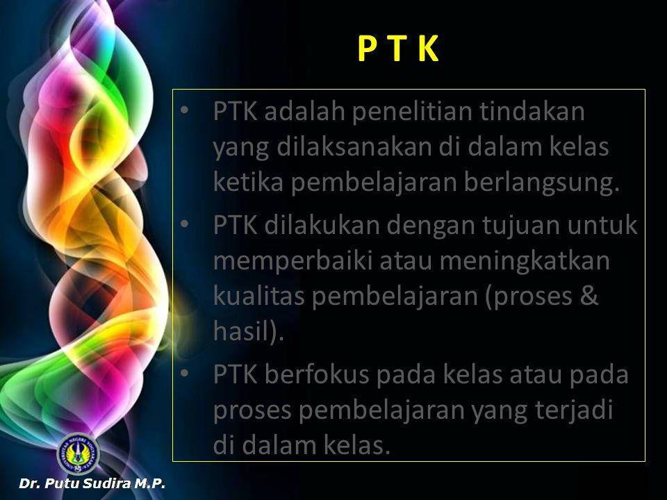 P T K PTK adalah penelitian tindakan yang dilaksanakan di dalam kelas ketika pembelajaran berlangsung. PTK dilakukan dengan tujuan untuk memperbaiki a